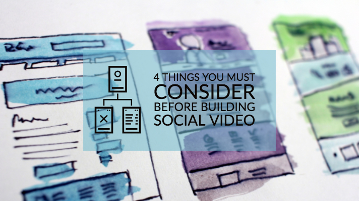 4 Things You Must Consider Before Building Social Video